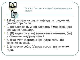 Тест А 2. Строчки, в которой все слова пишутся слитно. 1.(Не) смотря на слухи