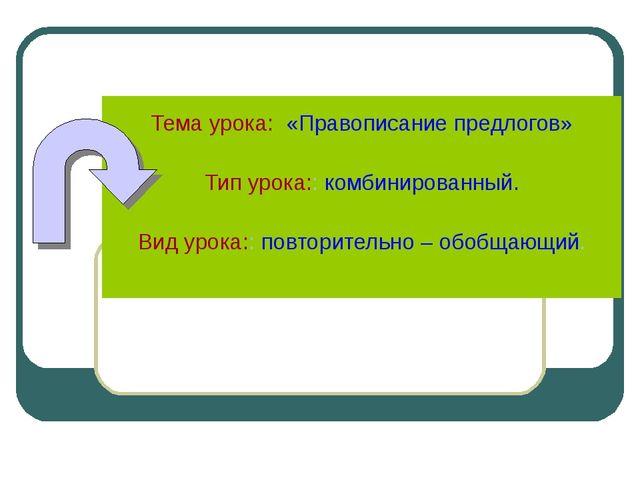 Тема урока: «Правописание предлогов» Тип урока:: комбинированный. Вид урока:...