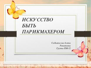 Садвакасова Алина Ринатовна Группа ПМ-12 ИСКУССТВО БЫТЬ ПАРИКМАХЕРОМ