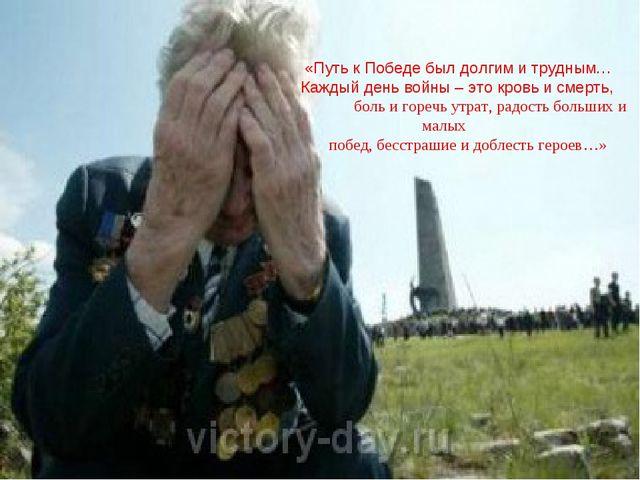 «Путь к Победе был долгим и трудным… Каждый день войны – это кровь и смерть,...