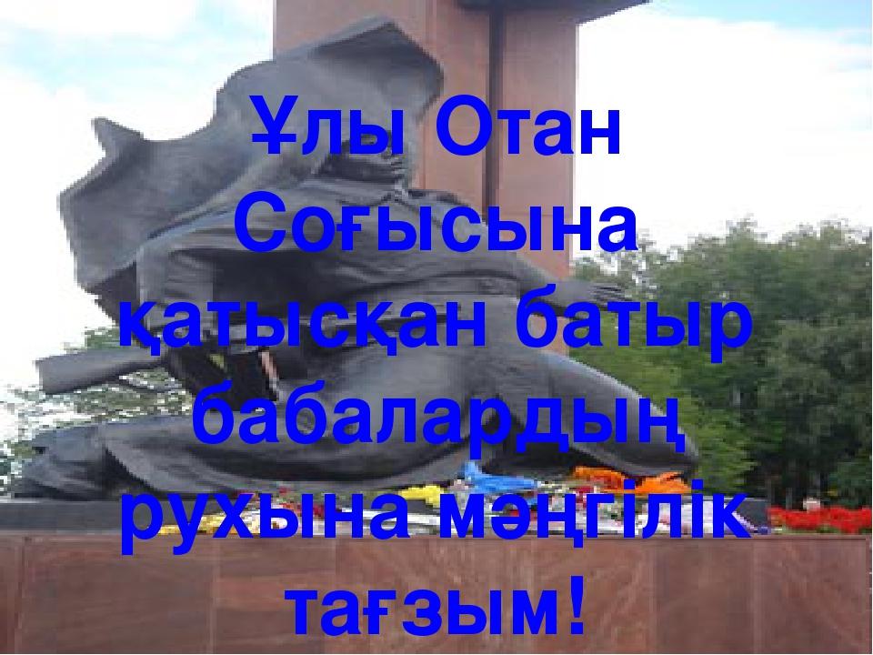 Ұлы Отан Соғысына қатысқан батыр бабалардың рухына мәңгілік тағзым!