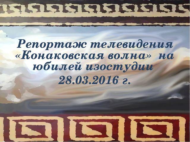 Репортаж телевидения «Конаковская волна» на юбилей изостудии 28.03.2016 г. .