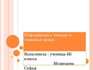 Информация о товарах и товарные знаки. Выполнила : ученица 8Б класса Медведев