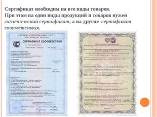 Сертификат необходим на все виды товаров. При этом на одни виды продукций и т