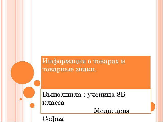 Информация о товарах и товарные знаки. Выполнила : ученица 8Б класса Медведев...