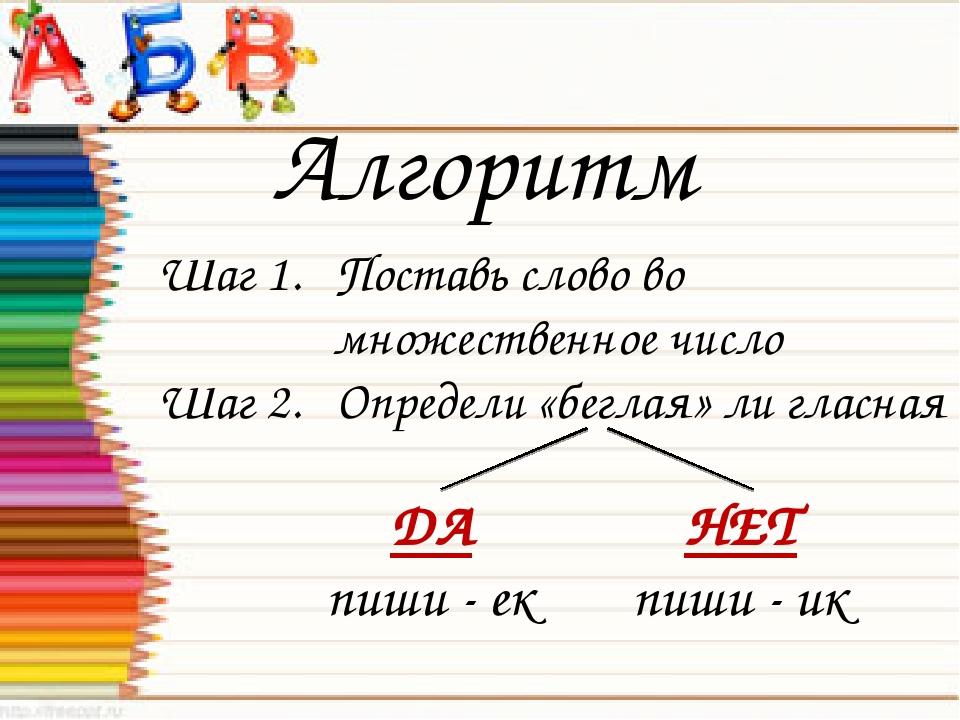 Алгоритм Шаг 1. Поставь слово во множественное число Шаг 2. Определи «беглая»...