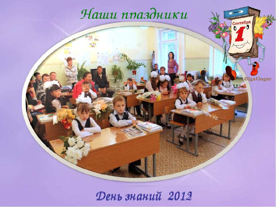Наши праздники День знаний 2012 День знаний 2013