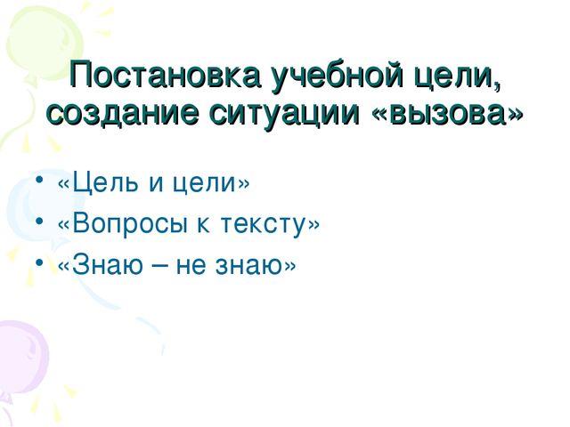 Постановка учебной цели, создание ситуации «вызова» «Цель и цели» «Вопросы к...