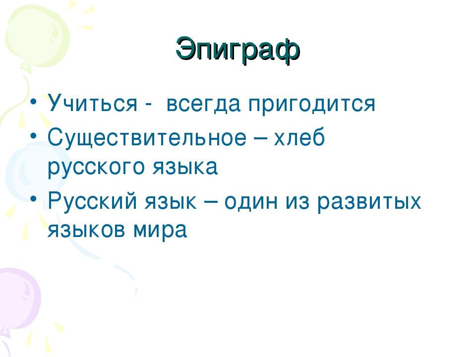 Эпиграф Учиться - всегда пригодится Существительное – хлеб русского языка Рус...