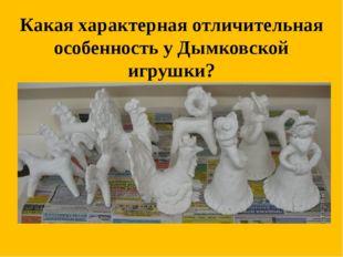 Какая характерная отличительная особенность у Дымковской игрушки?