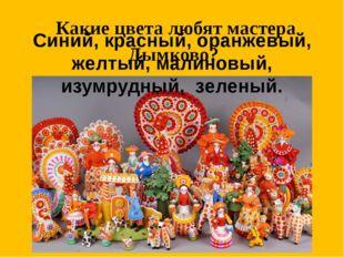 Какие цвета любят мастера Дымково? Синий, красный, оранжевый, желтый, малинов