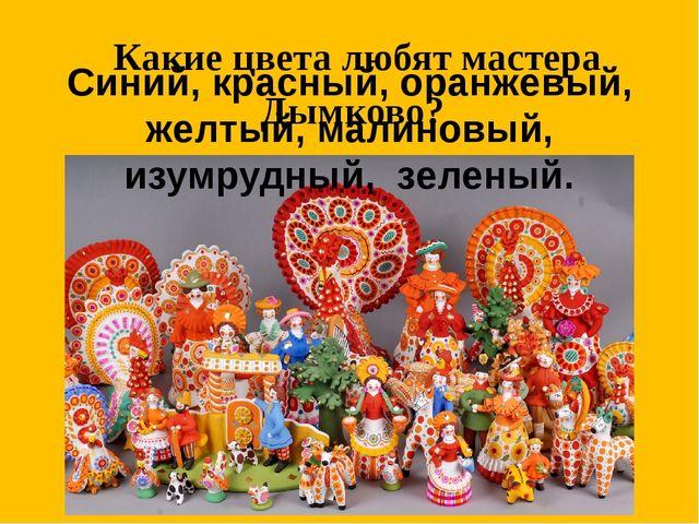 Какие цвета любят мастера Дымково? Синий, красный, оранжевый, желтый, малинов...