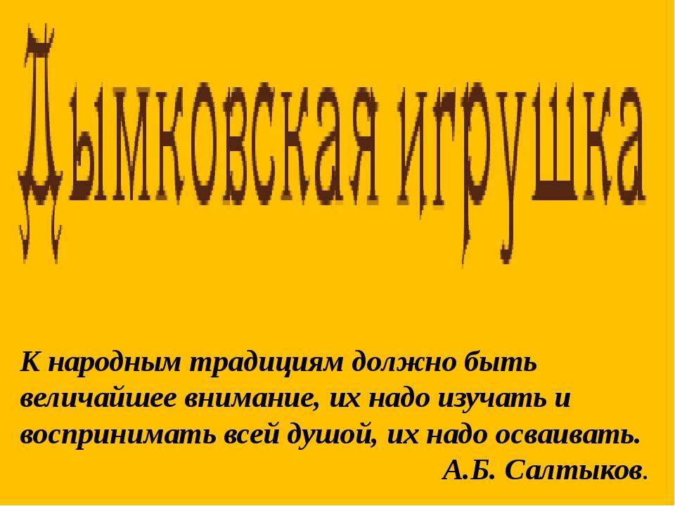 К народным традициям должно быть величайшее внимание, их надо изучать и воспр...