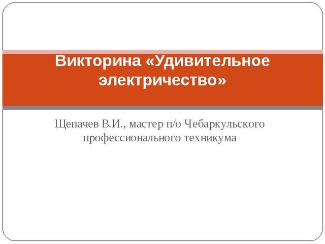 Щепачев В.И., мастер п/о Чебаркульского профессионального техникума Викторина.