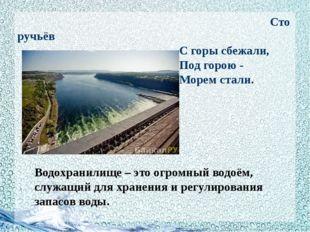 Сто ручьёв С горы сбежали, Под горою - Морем стали. Водохранилище – это огро