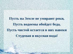 Пусть на Земле не умирают реки, Пусть водоемы обойдет беда, Пусть чистой ост