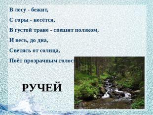 В лесу - бежит, С горы - несётся, В густой траве - спешит ползком, И весь, д