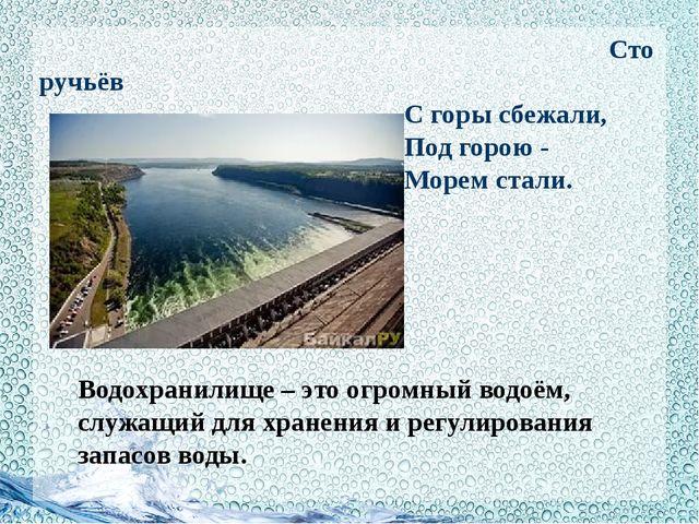 Сто ручьёв С горы сбежали, Под горою - Морем стали. Водохранилище – это огро...