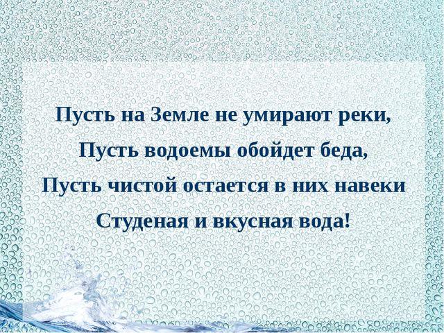 Пусть на Земле не умирают реки, Пусть водоемы обойдет беда, Пусть чистой ост...
