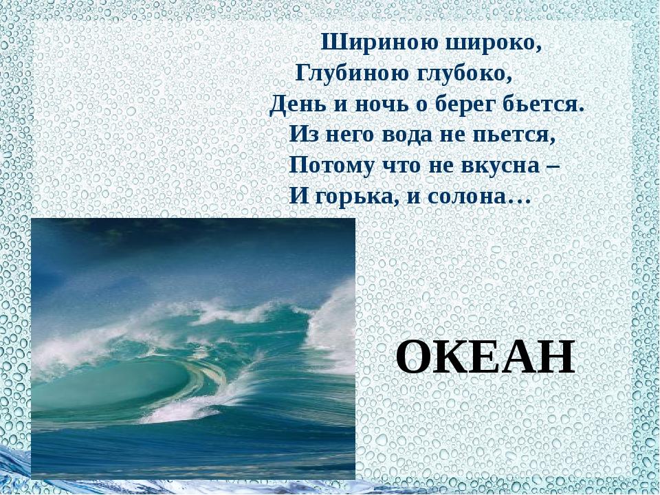 Шириною широко, Глубиною глубоко, День и ночь о берег бьется. Из него вода н...