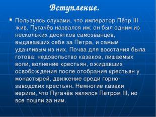 Пользуясь слухами, что император Пётр III жив, Пугачёв назвался им; он был од