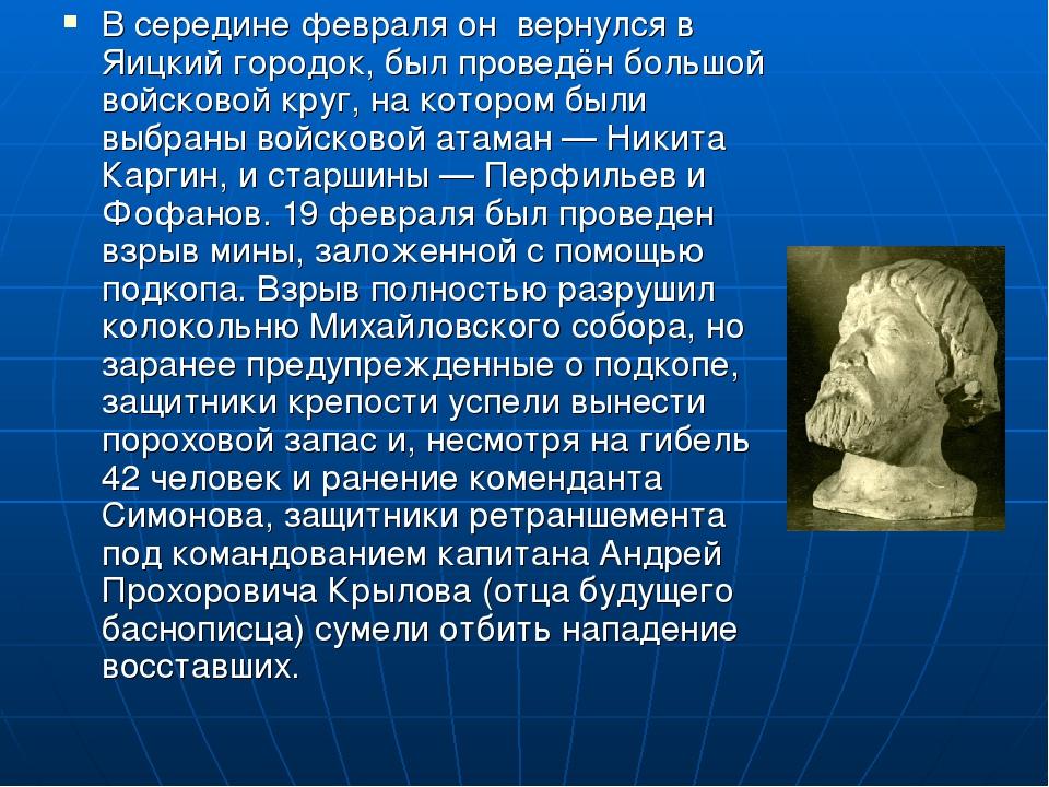 В середине февраля он  вернулся в Яицкий городок, был проведён большой войско...