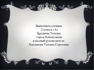 Выполнила ученица 2 класса «А» Бреднева Татьяна город Новокузнецк классный ру