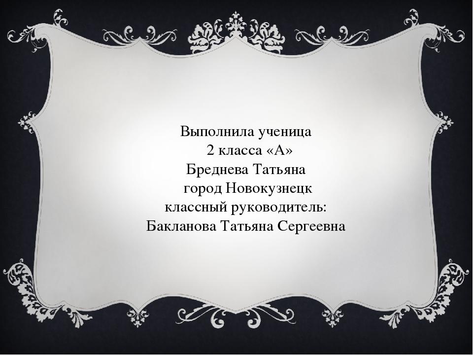 Выполнила ученица 2 класса «А» Бреднева Татьяна город Новокузнецк классный ру...