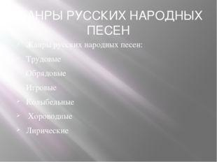 ЖАНРЫ РУССКИХ НАРОДНЫХ ПЕСЕН Жанры русских народных песен: Трудовые Обрядовые