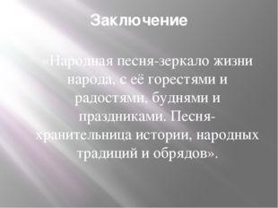 Заключение «Народная песня-зеркало жизни народа, с её горестями и радостями,