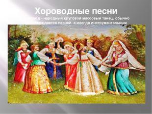 Хороводные песни Хоровод - народный круговой массовый танец, обычно сопровожд