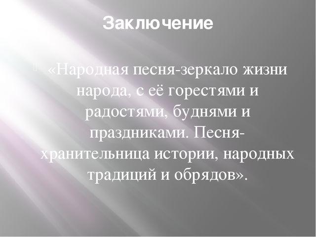Заключение «Народная песня-зеркало жизни народа, с её горестями и радостями,...