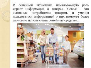 В семейной экономике немаловажную роль играет информация о товарах. Семья – э