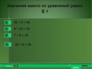4 Задание Значения какого из уравнений равно 8 ? 56 + Х = 64 Х + 23 = 31 7 +