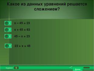 6 Задание Какое из данных уравнений решается сложением? х – 45 = 23 х + 45 =