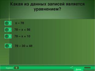 9 Задание Какая из данных записей является уравнением? х – 78 78 – х < 56 7