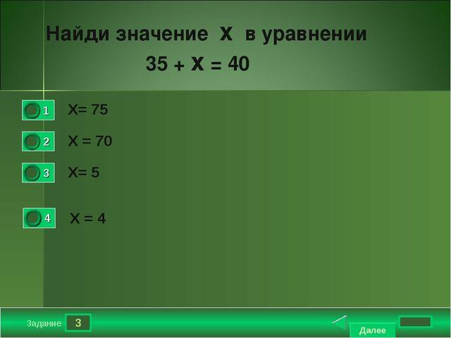 3 Задание Х= 75 Х = 70 Х= 5 Х = 4 Найди значение х в уравнении 35 + х = 40