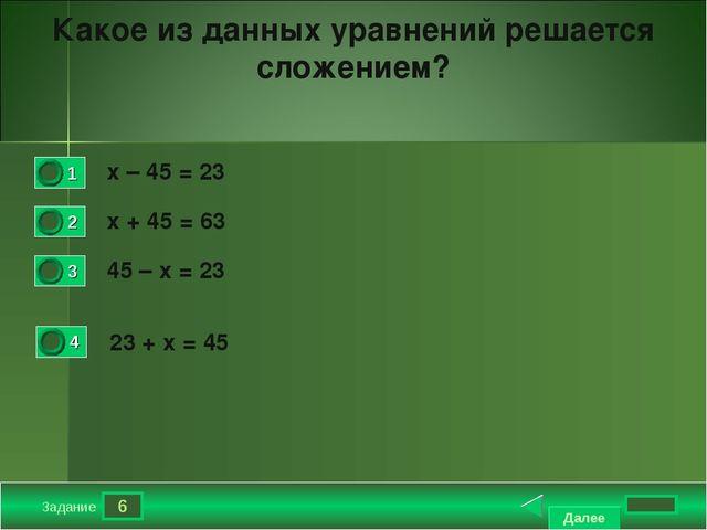 6 Задание Какое из данных уравнений решается сложением? х – 45 = 23 х + 45 =...