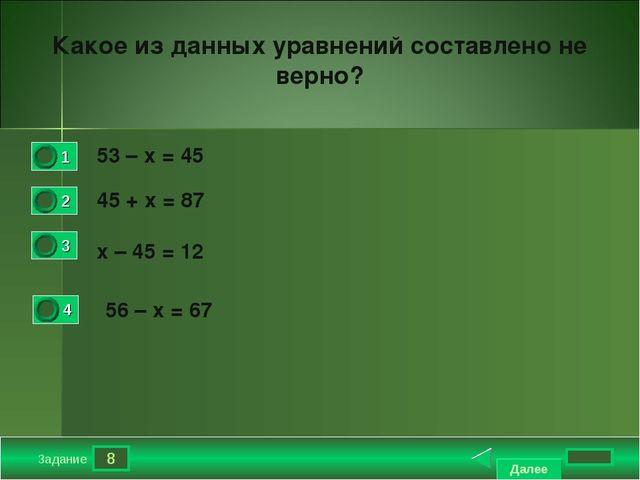 8 Задание Какое из данных уравнений составлено не верно? 53 – х = 45  45 +...