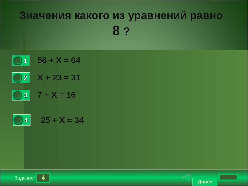 4 Задание Значения какого из уравнений равно 8 ? 56 + Х = 64 Х + 23 = 31 7 +...