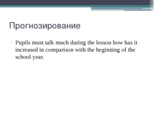 Прогнозирование Pupils must talk much during the lesson how has it increased