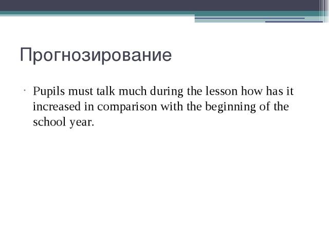 Прогнозирование Pupils must talk much during the lesson how has it increased...