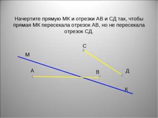 Начертите прямую МК и отрезки АВ и СД так, чтобы прямая МК пересекала отрезок