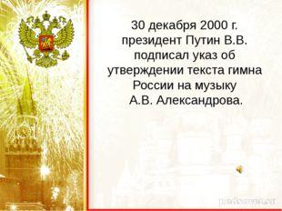 30 декабря 2000 г. президент Путин В.В. подписал указ об утверждении текста г