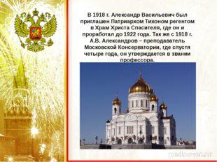 В 1918 г. Александр Васильевич был приглашен Патриархом Тихоном регентом в Хр
