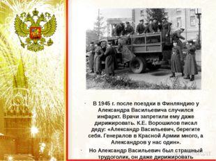 В 1945 г. после поездки в Финляндию у Александра Васильевича случился инфаркт