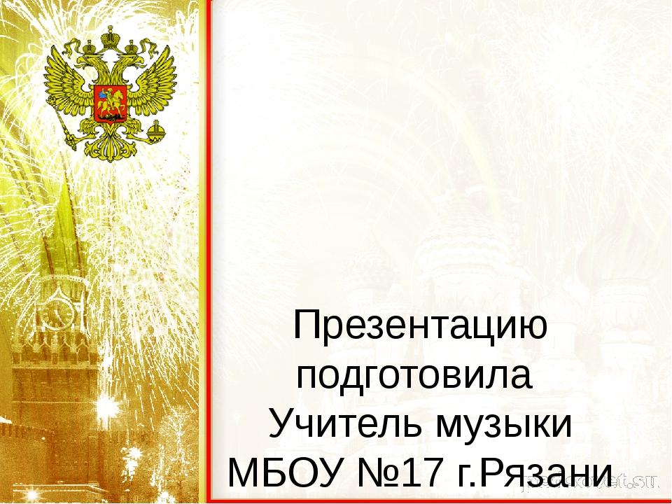 Презентацию подготовила Учитель музыки МБОУ №17 г.Рязани Тиханович Татьяна Ко...