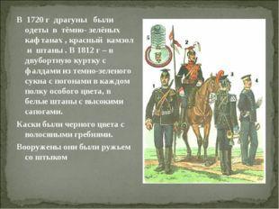 В 1720 г драгуны были одеты в тёмно- зелёных кафтанах , красный камзол и штан