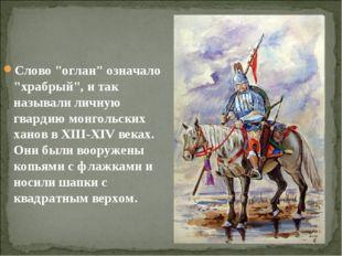 """Слово """"оглан"""" означало """"храбрый"""", и так называли личную гвардию монгольских х"""