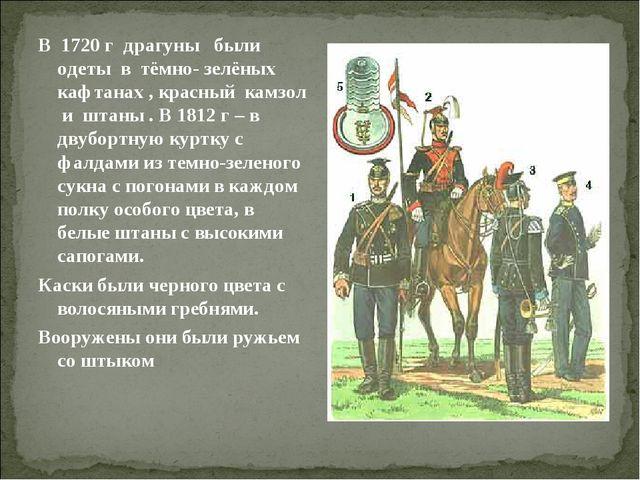 В 1720 г драгуны были одеты в тёмно- зелёных кафтанах , красный камзол и штан...